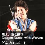 龍よ、狼と踊れ Dragon,Dance with Wolves ゲネプロレポート